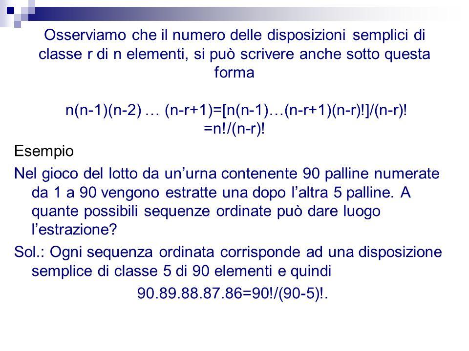 Osserviamo che il numero delle disposizioni semplici di classe r di n elementi, si può scrivere anche sotto questa forma n(n-1)(n-2) … (n-r+1)=[n(n-1)…(n-r+1)(n-r)!]/(n-r)! =n!/(n-r)!